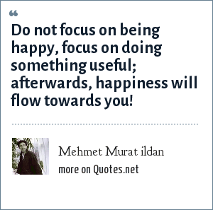 Mehmet Murat ildan: Do not focus on being happy, focus on doing something useful; afterwards, happiness will flow towards you!