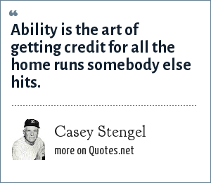Casey Stengel: Ability is the art of getting credit for all the home runs somebody else hits.