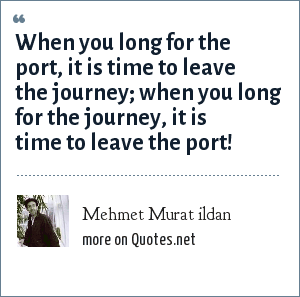 Mehmet Murat ildan: When you long for the port, it is time to leave the journey; when you long for the journey, it is time to leave the port!