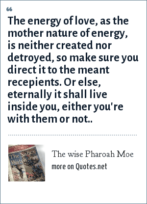 The wise Pharoah Moe: The energy of love, as the mother nature of energy, is neither created nor detroyed, so make sure you direct it to the meant recepients. Or else, eternally it shall live inside you, either you're with them or not..