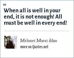 Mehmet Murat ildan: When all is well in your end, it is not enough! All must be well in every end!