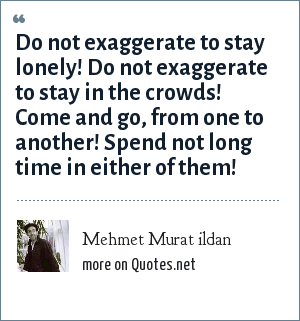 Mehmet Murat ildan: Do not exaggerate to stay lonely! Do not exaggerate to stay in the crowds! Come and go, from one to another! Spend not long time in either of them!