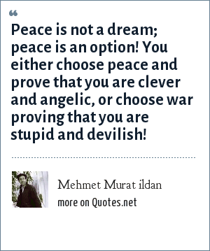 Mehmet Murat ildan: Peace is not a dream; peace is an option! You either choose peace and prove that you are clever and angelic, or choose war proving that you are stupid and devilish!