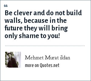 Mehmet Murat ildan: Be clever and do not build walls, because in the future they will bring only shame to you!