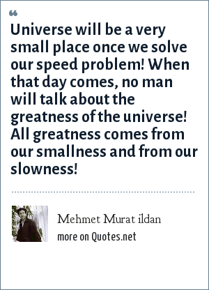 Mehmet Murat ildan: Universe will be a very small place once we solve our speed problem! When that day comes, no man will talk about the greatness of the universe! All greatness comes from our smallness and from our slowness!