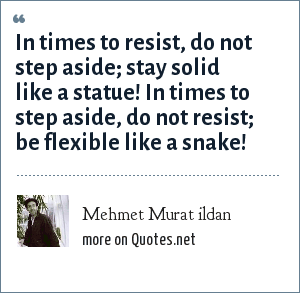 Mehmet Murat ildan: In times to resist, do not step aside; stay solid like a statue! In times to step aside, do not resist; be flexible like a snake!