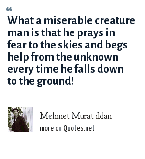Mehmet Murat ildan: What a miserable creature man is that he prays in fear to the skies and begs help from the unknown every time he falls down to the ground!