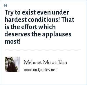 Mehmet Murat ildan: Try to exist even under hardest conditions! That is the effort which deserves the applauses most!