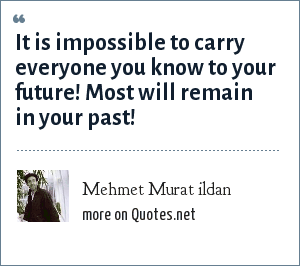 Mehmet Murat ildan: It is impossible to carry everyone you know to your future! Most will remain in your past!