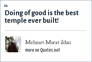 Mehmet Murat ildan: Doing of good is the best temple ever built!