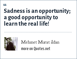 Mehmet Murat ildan: Sadness is an opportunity; a good opportunity to learn the real life!