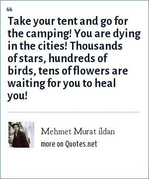 Mehmet Murat ildan: Take your tent and go for the camping! You are dying in the cities! Thousands of stars, hundreds of birds, tens of flowers are waiting for you to heal you!