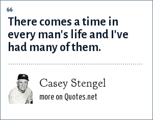 Casey Stengel: There comes a time in every man's life and I've had many of them.