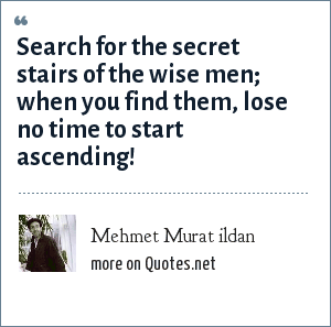 Mehmet Murat ildan: Search for the secret stairs of the wise men; when you find them, lose no time to start ascending!