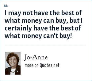 Jo-Anne: I may not have the best of what money can buy, but I certainly have the best of what money can't buy!