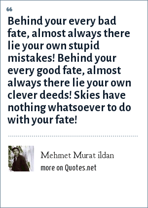 Mehmet Murat ildan: Behind your every bad fate, almost always there lie your own stupid mistakes! Behind your every good fate, almost always there lie your own clever deeds! Skies have nothing whatsoever to do with your fate!