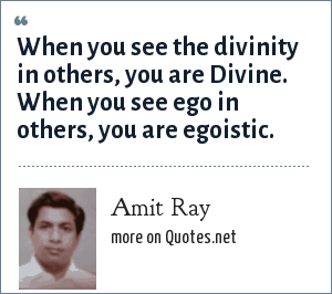 Amit Ray: When you see the divinity in others, you are Divine. When you see ego in others, you are egoistic.