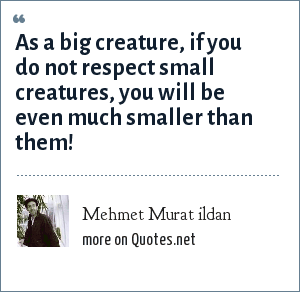 Mehmet Murat ildan: As a big creature, if you do not respect small creatures, you will be even much smaller than them!
