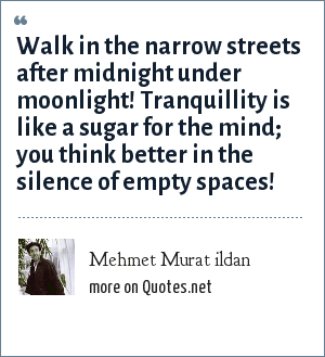 Mehmet Murat ildan: Walk in the narrow streets after midnight under moonlight! Tranquillity is like a sugar for the mind; you think better in the silence of empty spaces!