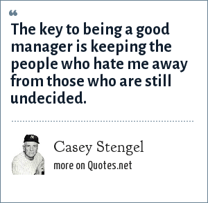Casey Stengel: The key to being a good manager is keeping the people who hate me away from those who are still undecided.