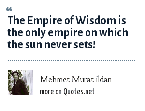 Mehmet Murat ildan: The Empire of Wisdom is the only empire on which the sun never sets!