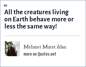 Mehmet Murat ildan: All the creatures living on Earth behave more or less the same way!