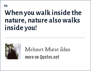 Mehmet Murat ildan: When you walk inside the nature, nature also walks inside you!