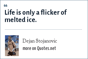 Dejan Stojanovic: Life is only a flicker of melted ice.