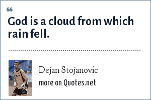 Dejan Stojanovic: God is a cloud from which rain fell.