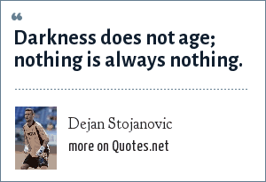 Dejan Stojanovic: Darkness does not age; nothing is always nothing.