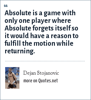 Dejan Stojanovic: Absolute is a game with only one player where Absolute forgets itself so it would have a reason to fulfill the motion while returning.