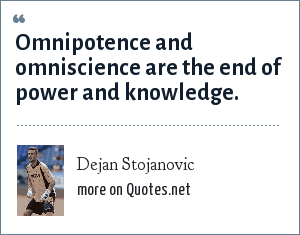 Dejan Stojanovic: Omnipotence and omniscience are the end of power and knowledge.