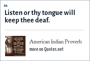 American Indian Proverb: Listen or thy tongue will keep thee deaf.