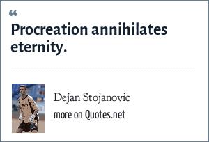 Dejan Stojanovic: Procreation annihilates eternity.