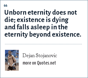 Dejan Stojanovic: Unborn eternity does not die; existence is dying and falls asleep in the eternity beyond existence.