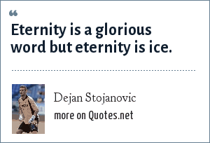 Dejan Stojanovic: Eternity is a glorious word but eternity is ice.