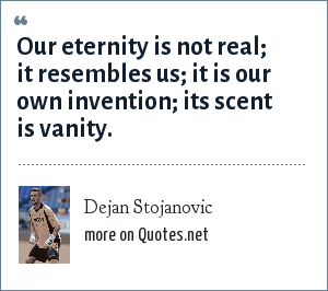 Dejan Stojanovic: Our eternity is not real; it resembles us; it is our own invention; its scent is vanity.