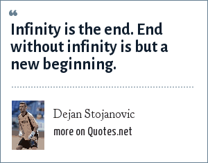 Dejan Stojanovic: Infinity is the end. End without infinity is but a new beginning.