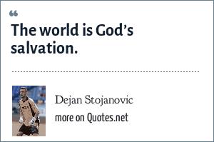 Dejan Stojanovic: The world is God's salvation.
