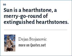 Dejan Stojanovic: Sun is a hearthstone, a merry-go-round of extinguished hearthstones.