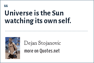 Dejan Stojanovic: Universe is the Sun watching its own self.