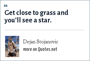 Dejan Stojanovic: Get close to grass and you'll see a star.