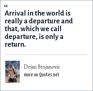 Dejan Stojanovic: Arrival in the world is really a departure and that, which we call departure, is only a return.