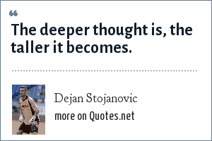 Dejan Stojanovic: The deeper thought is, the taller it becomes.