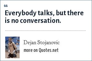 Dejan Stojanovic: Everybody talks, but there is no conversation.