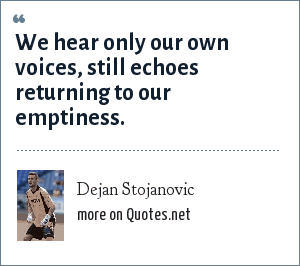 Dejan Stojanovic: We hear only our own voices, still echoes returning to our emptiness.