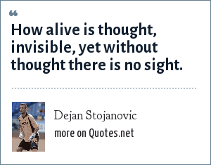 Dejan Stojanovic: How alive is thought, invisible, yet without thought there is no sight.