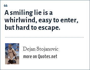 Dejan Stojanovic: A smiling lie is a whirlwind, easy to enter, but hard to escape.