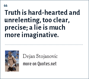 Dejan Stojanovic: Truth is hard-hearted and unrelenting, too clear, precise; a lie is much more imaginative.