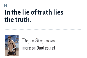 Dejan Stojanovic: In the lie of truth lies the truth.
